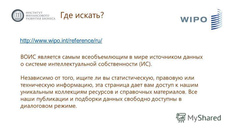 Где искать? http://www.wipo.int/reference/ru/ ВОИС является самым всеобъемлющим в мире источником данных о системе интеллектуальной собственности (ИС). Независимо от того, ищите ли вы статистическую, правовую или техническую информацию, эта страница