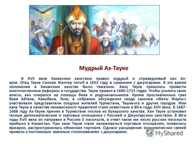 Мудрый Аз-Тнауке В XVII веке Казахским ханством правил мудрый и справедливый хан Аз- науке. Отец Тнауке Салкам Жангир погиб в 1652 году в сражении с джунгарами. В это время положение в Казахском ханстве было тяжелым. Хану Тнауке пришлось провести мно