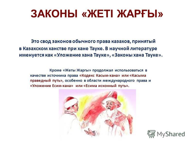 ЗАКОНЫ «ЖЕТІ ЖАРҒЫ» Это свод законов обычного права казахов, принятый в Казахском ханстве при хане Тнауке. В научной литературе именуется как «Уложение хана Тнауке», «Законы хана Тнауке». Кроме «Жеты Жаргы» продолжал использоваться в качестве источни