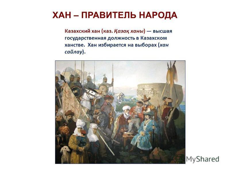 ХАН – ПРАВИТЕЛЬ НАРОДА Казахский хан (каз. Қазақ ханы) высшая государственная должность в Казахском ханстве. Хан избирается на выборах (хан сайлау).