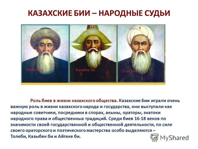 КАЗАХСКИЕ БИИ – НАРОДНЫЕ СУДЬИ Роль боев в жизни казахского общества. Казахские Бии играли очень важную роль в жизни казахского народа и государства, они выступали как народные советчики, посредники в спорах, акыны, ораторы, знатоки народного права и