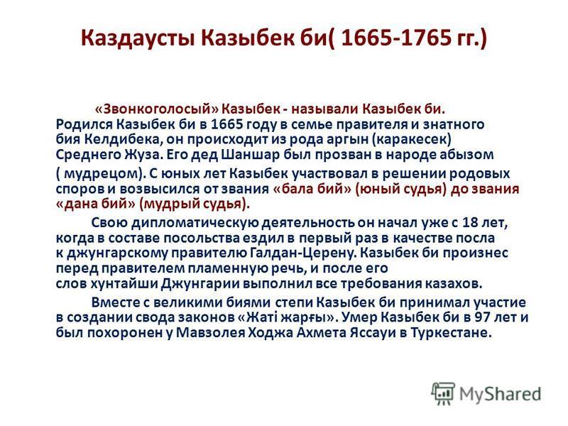 Каздаусты Казыбек би( 1665-1765 гг.) «Звонкоголосый» Казыбек - называли Казыбек би. Родился Казыбек би в 1665 году в семье правителя и знатного бия Келдибека, он происходит из рода аргын (каракесек) Среднего Жуза. Его дед Шаншар был прозван в народе