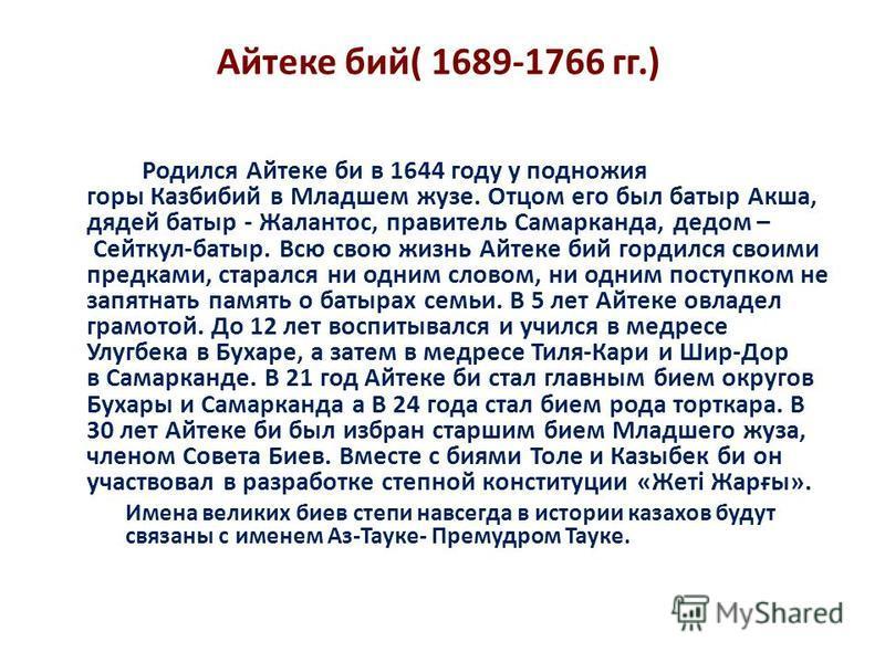 Айтеке бой( 1689-1766 гг.) Родился Айтеке би в 1644 году у подножия горы Казбибой в Младшем жузе. Отцом его был батыр Акша, дядей батыр - Жалантос, правитель Самарканда, дедом – Сейткул-батыр. Всю свою жизнь Айтеке бой гордился своими предками, стара