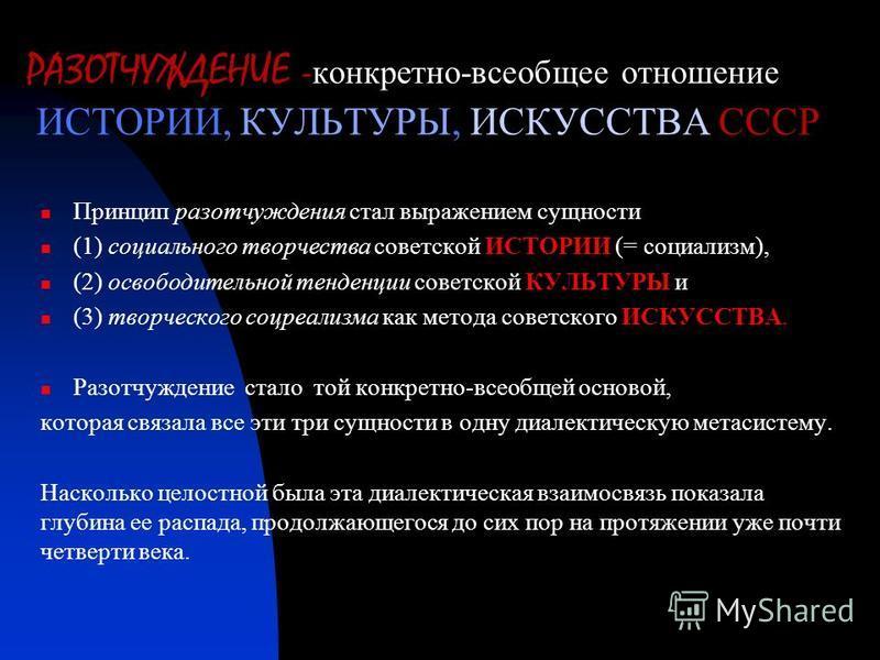 РАЗОТЧУЖДЕНИЕ - конкретно-всеобщее отношение ИСТОРИИ, КУЛЬТУРЫ, ИСКУССТВА СССР Принцип раз отчуждения стал выражением сущности (1) социального творчества советской ИСТОРИИ (= социализм), (2) освободительной тенденции советской КУЛЬТУРЫ и (3) творческ