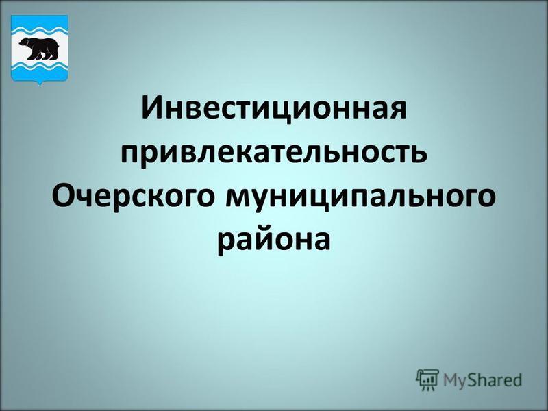 Инвестиционная привлекательность Очерского муниципального района