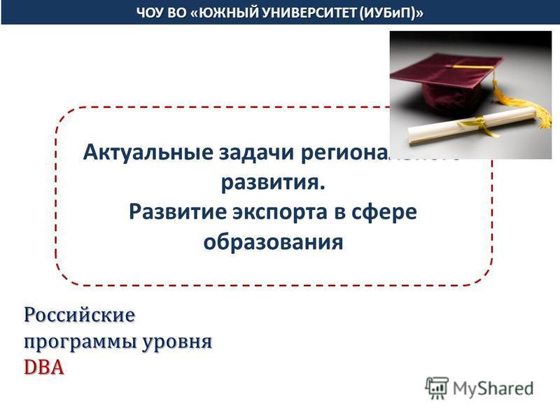ЧОУ ВО «ЮЖНЫЙ УНИВЕРСИТЕТ (ИУБиП)» Актуальные задачи регионального развития. Развитие экспорта в сфере образования Российские программы уровня DBA