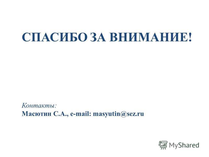 Контакты: Масютин С.А., e-mail: masyutin@sez.ru СПАСИБО ЗА ВНИМАНИЕ!