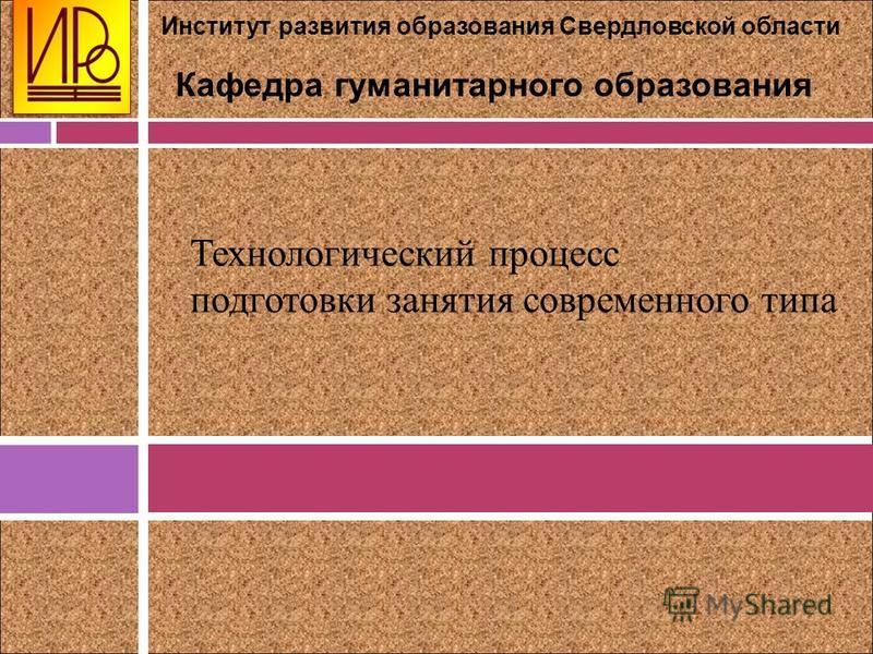 Институт развития образования Свердловской области Кафедра гуманитарного образования Технологический процесс подготовки занятия современного типа