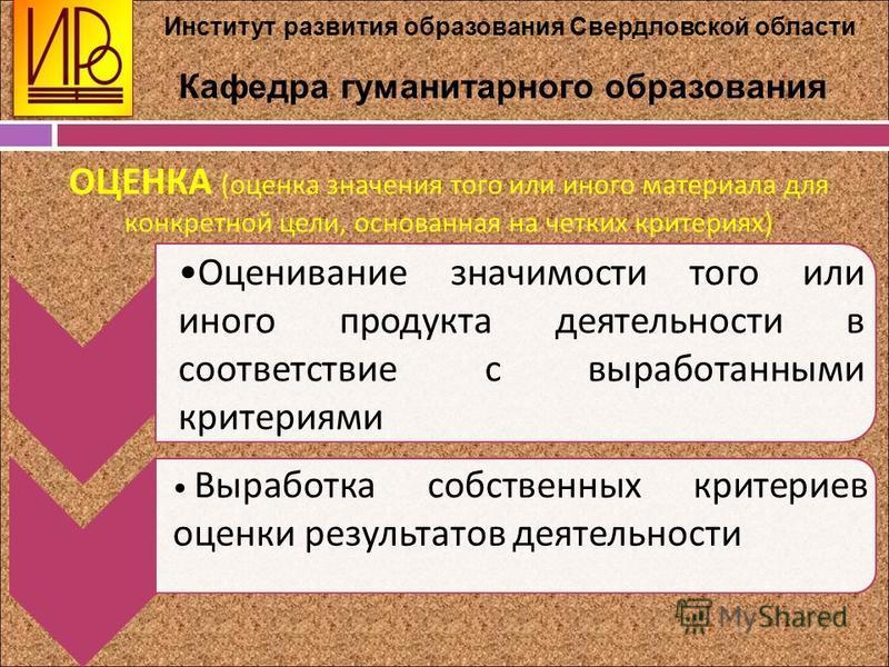 . Институт развития образования Свердловской области Кафедра гуманитарного образования ОЦЕНКА (оценка значения того или иного материала для конкретной цели, основанная на четких критериях) Оценивание значимости того или иного продукта деятельности в
