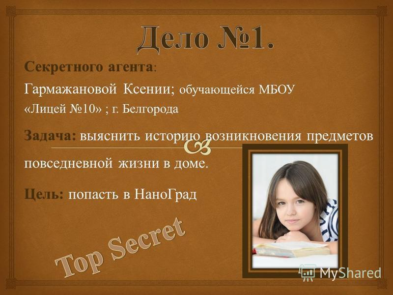 Секретного агента : Гармажановой Ксении ; обучающейся МБОУ « Лицей 10» ; г. Белгорода Задача : выяснить историю возникновения предметов повседневной жизни в доме. Цель : попасть в Нано Град