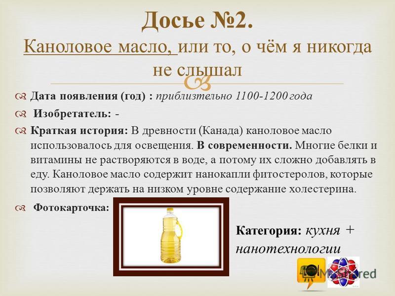 Досье 2. Каноловое масло, или то, о чём я никогда не слышал Дата появления ( год ) : приблизительно 1100-1200 года Изобретатель : - Краткая история : В древности ( Канада ) каноловое масло использовалось для освещения. В современности. Многие белки и