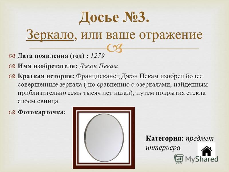 Досье 3. Зеркало, или ваше отражение Дата появления ( год ) : 1279 Имя изобретателя : Джон Пекам Краткая история : Францисканец Джон Пекам изобрел более совершенные зеркала ( по сравнению с « зеркалами, найденным приблизительно семь тысяч лет назад )