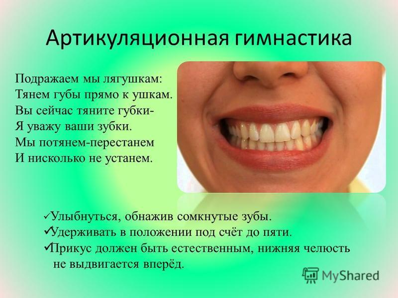 Артикуляционная гимнастика Подражаем мы лягушкам: Тянем губы прямо к ушкам. Вы сейчас тяните губки- Я уважу ваши зубки. Мы потянем-перестанем И нисколько не устанем. Улыбнуться, обнажив сомкнутые зубы. Удерживать в положении под счёт до пяти. Прикус