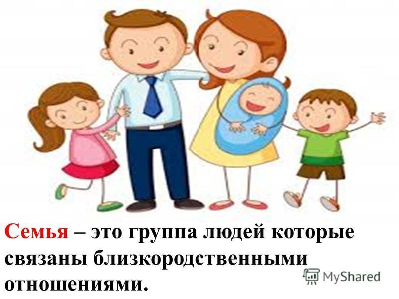 Семья – это группа людей которые связаны близкородственными отношениями.
