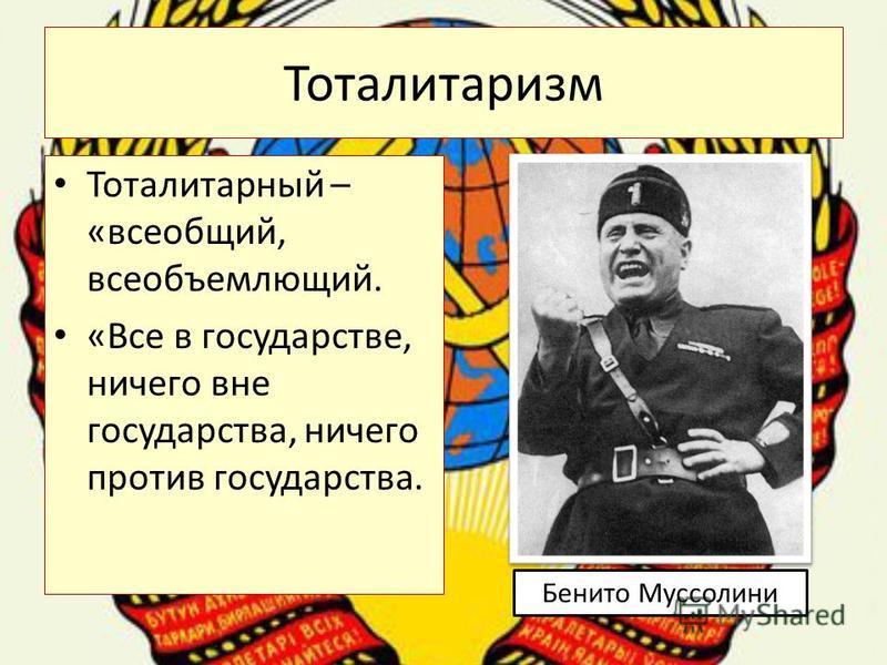 Тоталитаризм Тоталитарный – «всеобщий, всеобъемлющий. «Все в государстве, ничего вне государства, ничего против государства. Бенито Муссолини