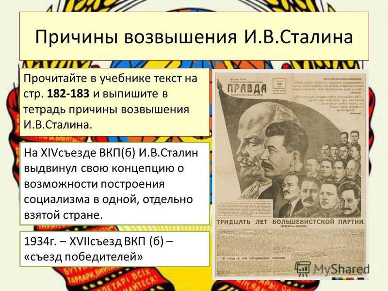 Причины возвышения И.В.Сталина Прочитайте в учебнике текст на стр. 182-183 и выпишите в тетрадь причины возвышения И.В.Сталина. На XIVсъезде ВКП(б) И.В.Сталин выдвинул свою концепцию о возможности построения социализма в одной, отдельно взятой стране