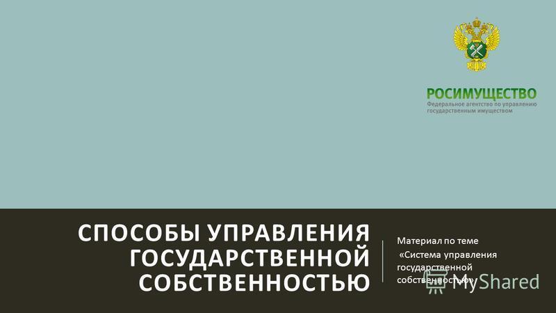 СПОСОБЫ УПРАВЛЕНИЯ ГОСУДАРСТВЕННОЙ СОБСТВЕННОСТЬЮ Материал по теме « Система управления государственной собственностью »