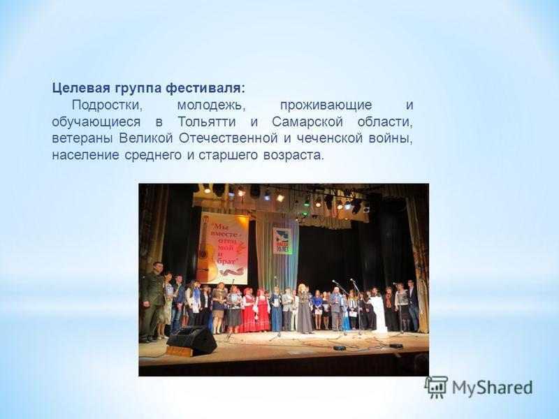 Целевая группа фестиваля: Подростки, молодежь, проживающие и обучающиеся в Тольятти и Самарской области, ветераны Великой Отечественной и чеченской войны, население среднего и старшего возраста.