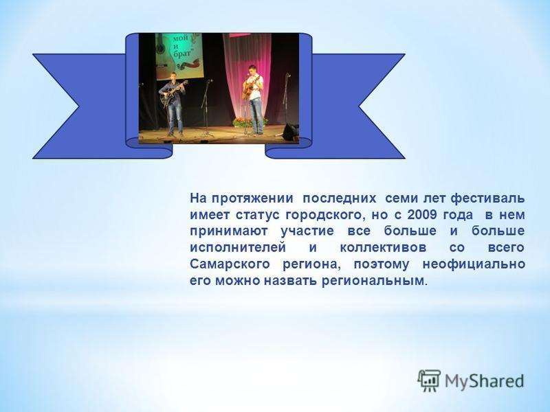 На протяжении последних семи лет фестиваль имеет статус городского, но с 2009 года в нем принимают участие все больше и больше исполнителей и коллективов со всего Самарского региона, поэтому неофициально его можно назвать региональным.