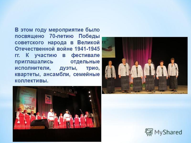 В этом году мероприятие было посвящено 70-летию Победы советского народа в Великой Отечественной войне 1941-1945 гг. К участию в фестивале приглашались отдельные исполнители, дуэты, трио, квартеты, ансамбли, семейные коллективы.