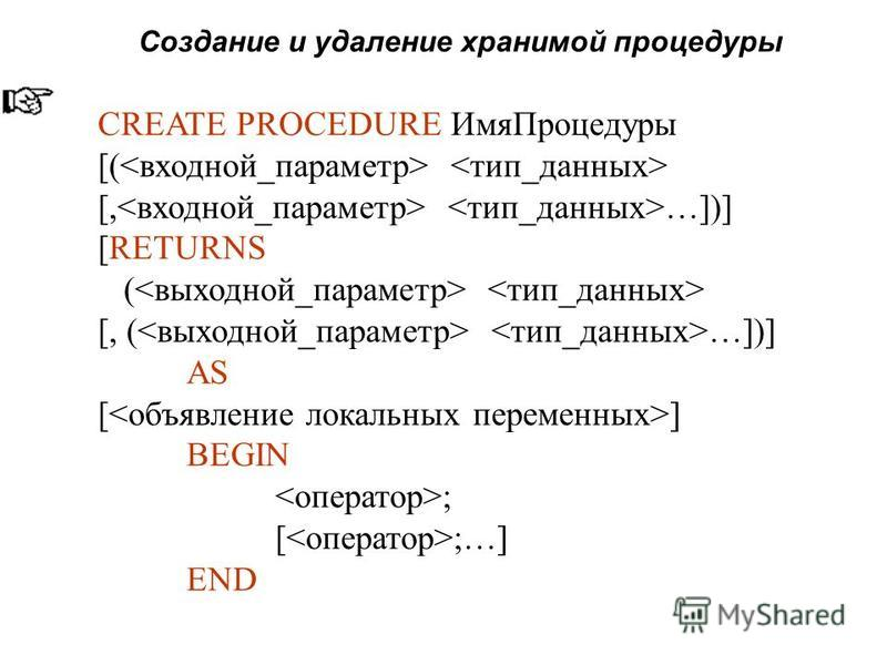 Создание и удаление хранимой процедуры CREATE PROCEDURE ИмяПроцедуры [( [, …])] [RETURNS ( [, ( …])] AS [ ] BEGIN ; [ ;…] END
