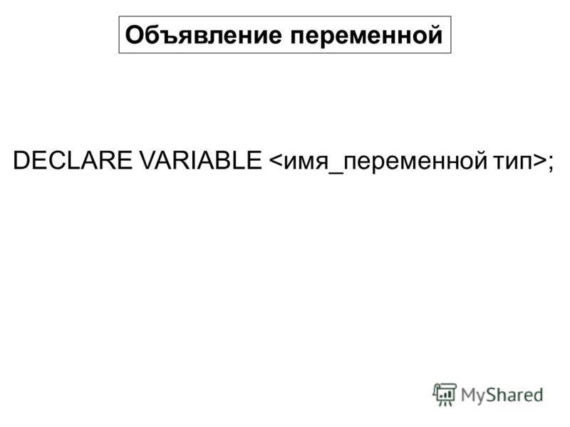 Объявление переменной DECLARE VARIABLE ;