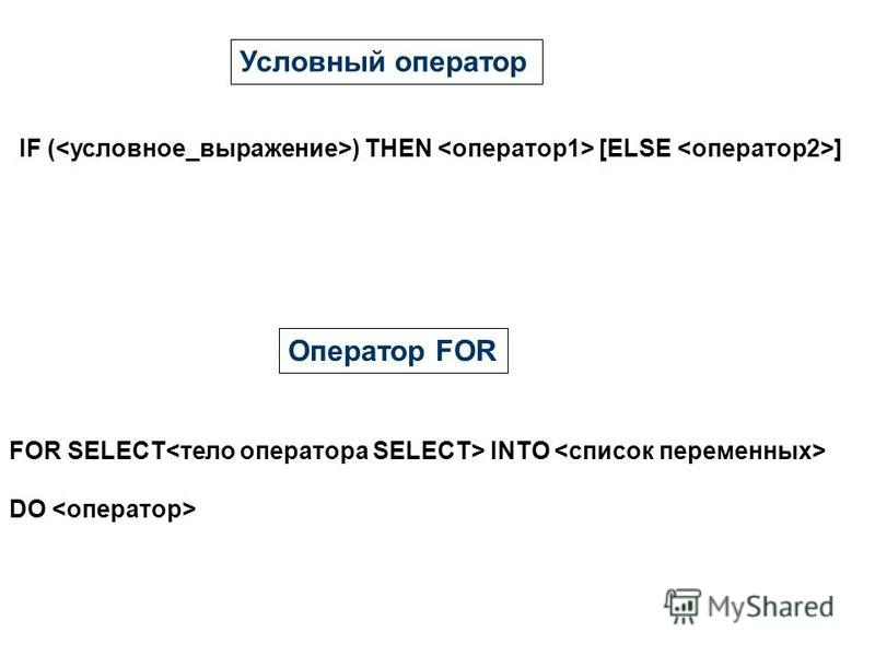 Условный оператор IF ( ) THEN [ELSE ] Оператор FOR FOR SELECT INTO DO