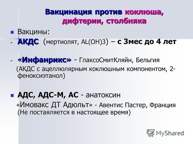 Вакцинация против коклюша, дифтерии, столбняка Вакцины: Вакцины: - АКДС ( мертиолят, AL(OH)3 ) – с 3 мес до 4 лет - «Инфанрикс» - Глаксо Смит Кляйн, Бельгия (АКДС с ацеллюлярным коклюшным компонентом, 2- феноксиэтанол) (АКДС с ацеллюлярным коклюшным