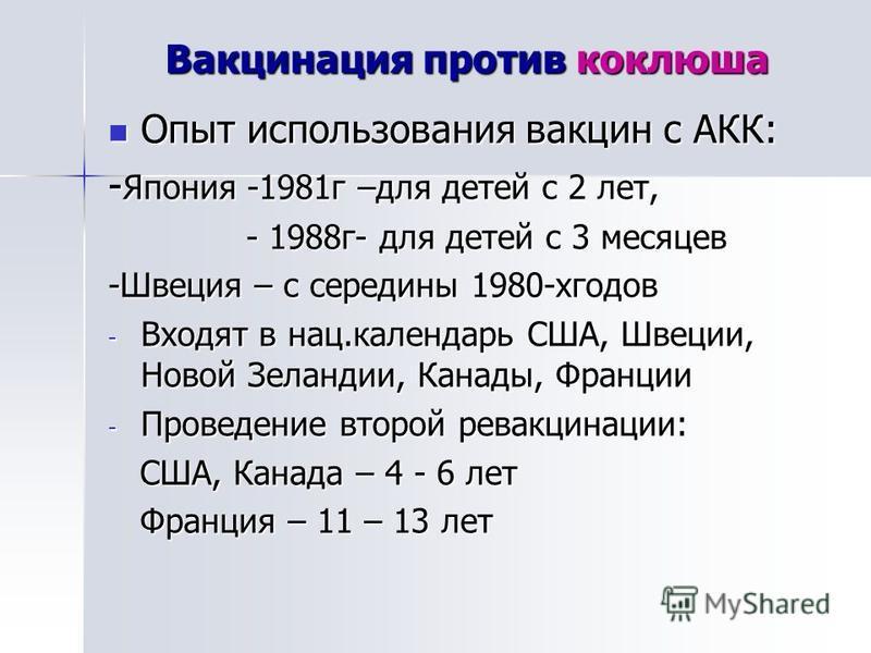 Вакцинация против коклюша Опыт использования вакцин с АКК: Опыт использования вакцин с АКК: - Япония -1981 г –для детей с 2 лет, - 1988 г- для детей с 3 месяцев - 1988 г- для детей с 3 месяцев -Швеция – с середины 1980-хгодов - Входят в нац.календарь