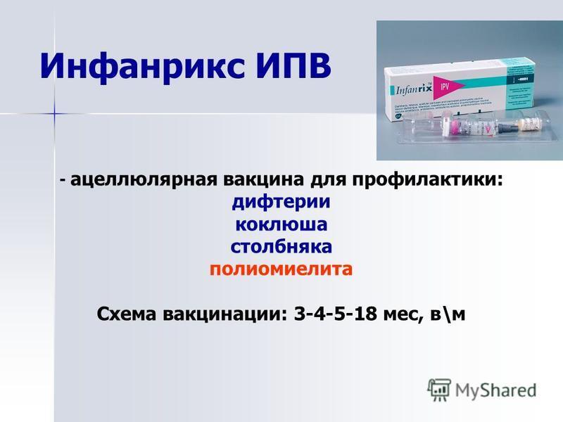 Инфанрикс ИПВ - ацеллюлярная вакцина для профилактики: дифтерии коклюша столбняка полиомиелита Схема вакцинации: 3-4-5-18 мес, в\м