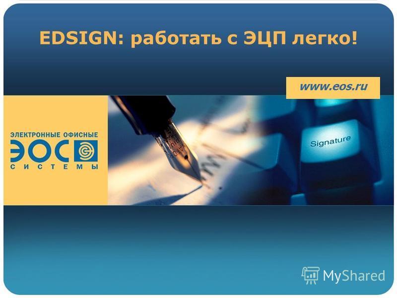 EDSIGN: работать с ЭЦП легко! www.eos.ru