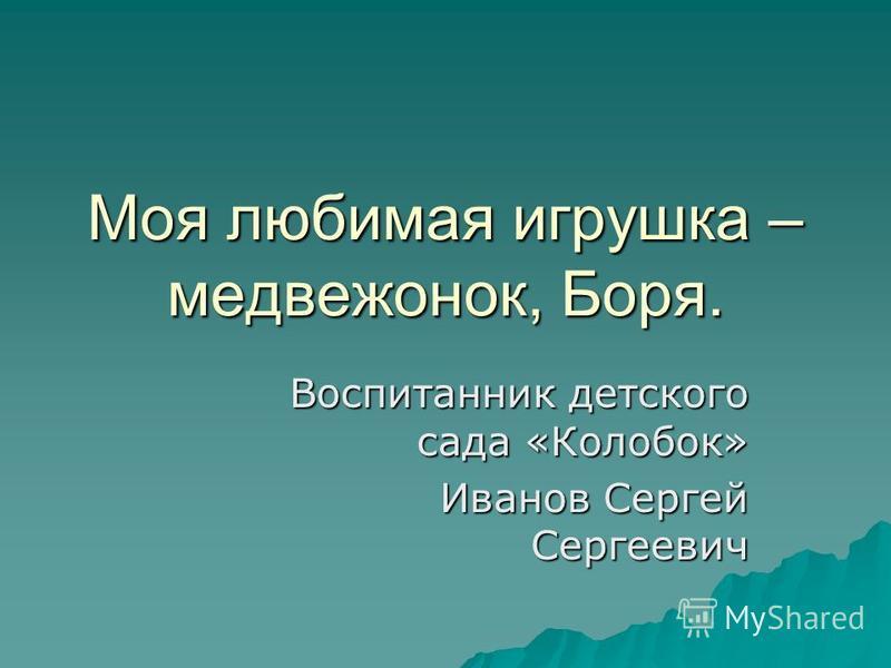 Моя любимая игрушка – медвежонок, Боря. Воспитанник детского сада «Колобок» Иванов Сергей Сергеевич