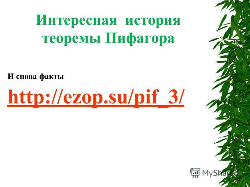 Интересная история теоремы Пифагора И снова факты http://ezop.su/pif_3/ http://ezop.su/pif_3/