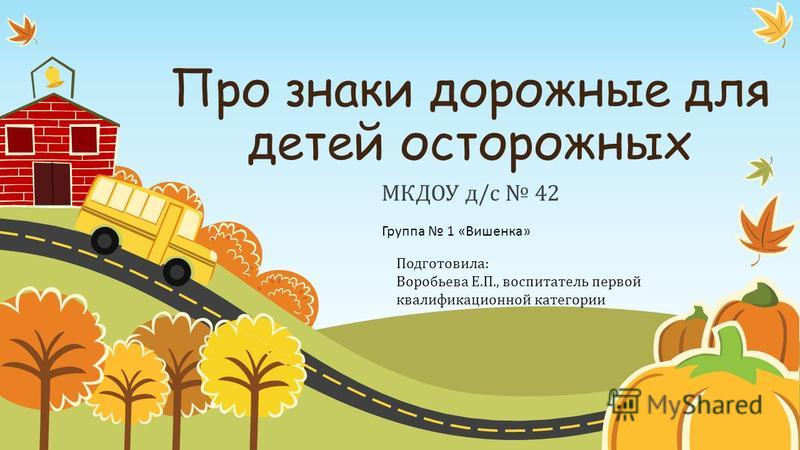 Про знаки дорожные для детей осторожных МКДОУ д/с 42 Подготовила: Воробьева Е.П., воспитатель первой квалификационной категории Группа 1 «Вишенка»