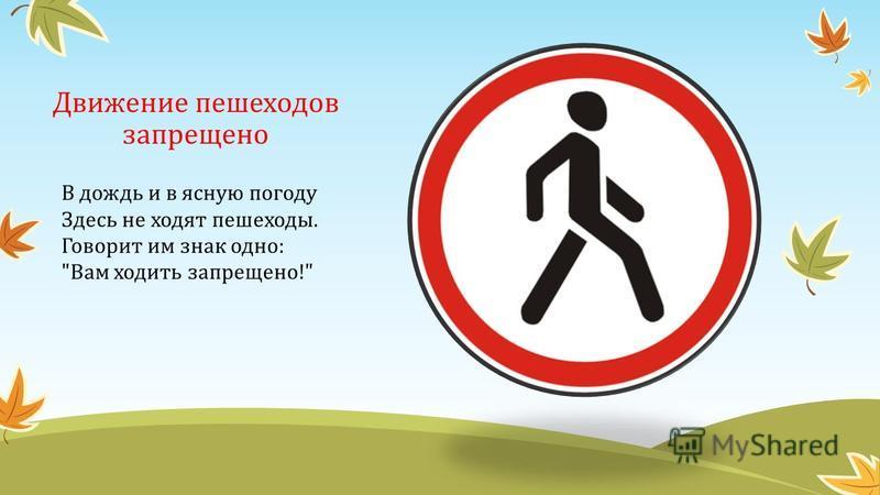 Движение пешеходов запрещено В дождь и в ясную погоду Здесь не ходят пешеходы. Говорит им знак одно: Вам ходить запрещено!