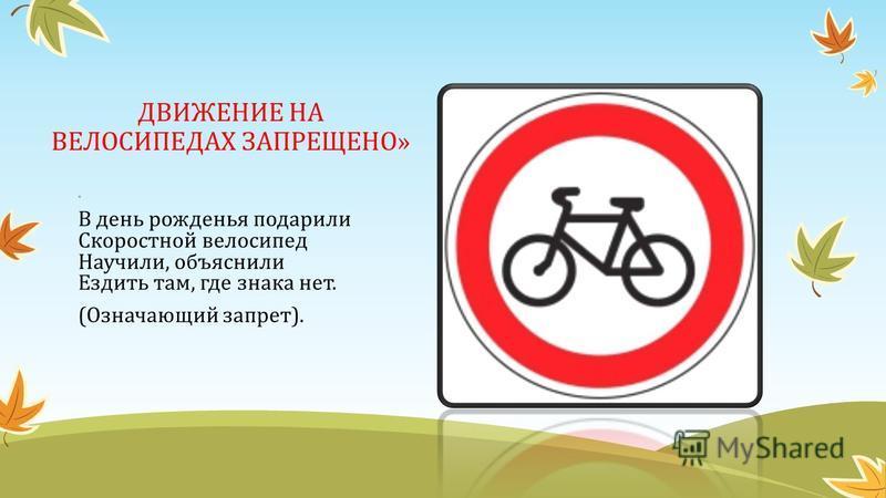 ДВИЖЕНИЕ НА ВЕЛОСИПЕДАХ ЗАПРЕЩЕНО» « В день рожденья подарили Скоростной велосипед Научили, объяснили Ездить там, где знака нет. (Означающий запрет).