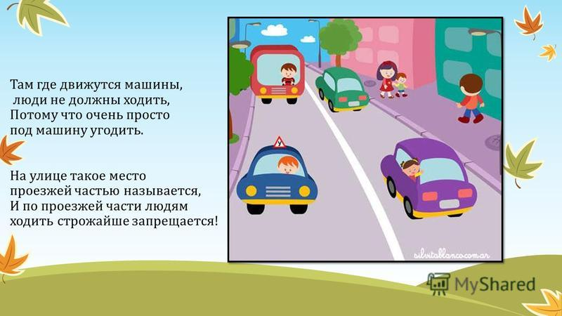Там где движутся машины, люди не должны ходить, Потому что очень просто под машину угодить. На улице такое место проезжей частью называется, И по проезжей части людям ходить строжайше запрещается!
