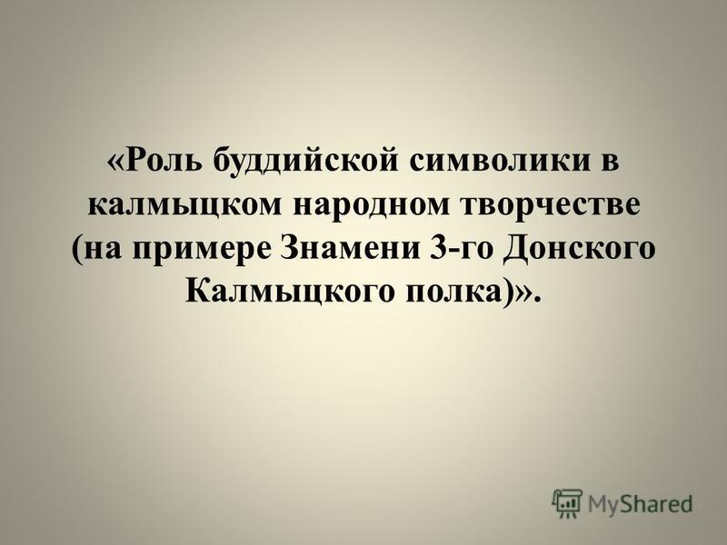 «Роль буддийской символики в калмыцком народном творчестве (на примере Знамени 3-го Донского Калмыцкого полка)».