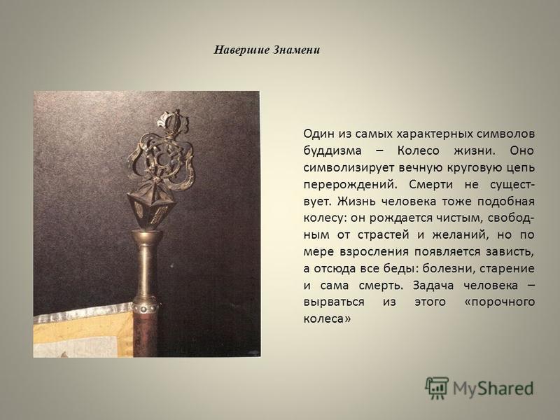 Навершие Знамени Один из самых характерных символов буддизма – Колесо жизни. Оно символизирует вечную круговую цепь перерождений. Смерти не существует. Жизнь человека тоже подобная колесу: он рождается чистым, свободным от страстей и желаний, но по м