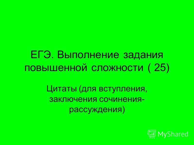 ЕГЭ. Выполнение задания повышенной сложности ( 25) Цитаты (для вступления, заключения сочинения- рассуждения)