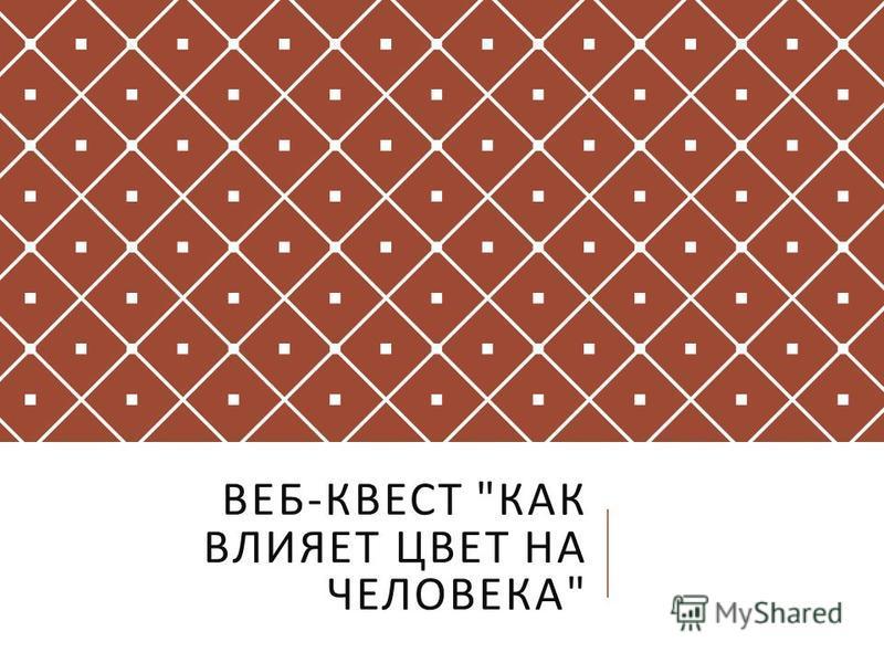 ВЕБ - КВЕСТ  КАК ВЛИЯЕТ ЦВЕТ НА ЧЕЛОВЕКА