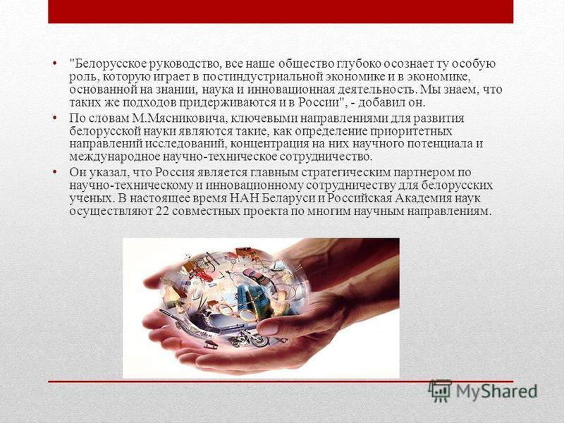 Михаил Мясникович Белорусские и российские ученые могут укрепить общие позиции на мировом рынке, считает председатель президиума Национальной академии наук Белоруссии Михаил Мясникович.