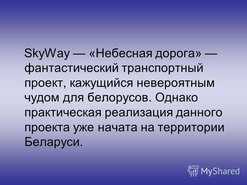 SkyWay «Небесная дорога» фантастический транспортный проект, кажущийся невероятным чудом для белорусов. Однако практическая реализация данного проекта уже начата на территории Беларуси.