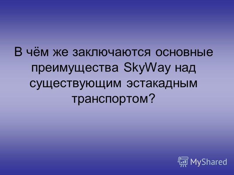 В чём же заключаются основные преимущества SkyWay над существующим эстакадным транспортом?