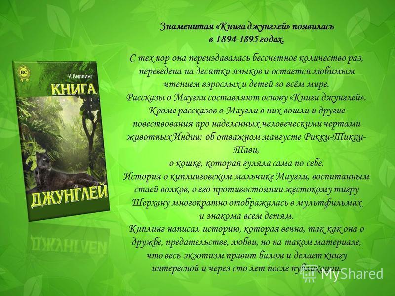 Знаменитая «Книга джунглей» появилась в 1894-1895 годах. С тех пор она переиздавалась бессчетное количество раз, переведена на десятки языков и остается любимым чтением взрослых и детей во всём мире. Рассказы о Маугли составляют основу «Книги джунгле