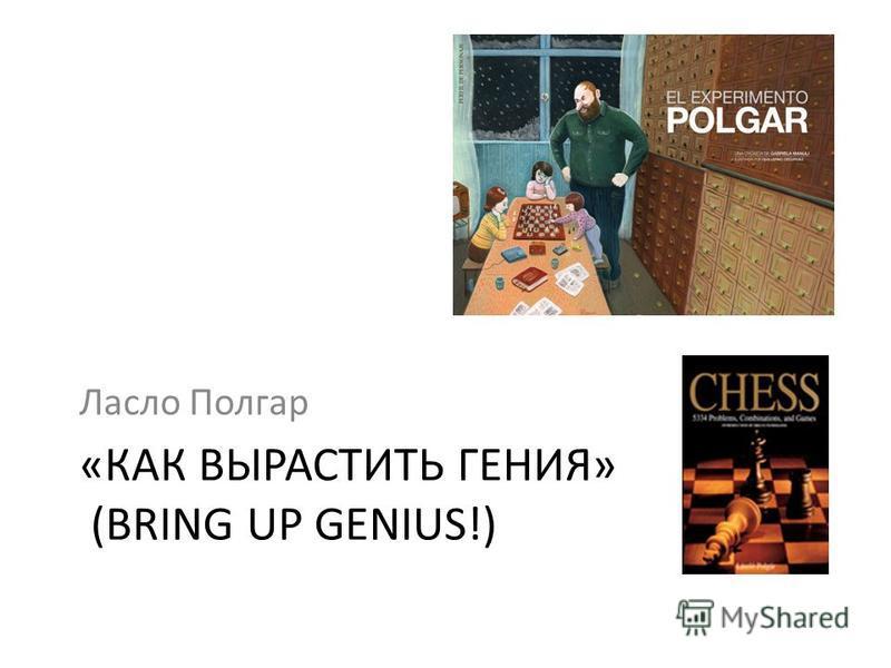 «КАК ВЫРАСТИТЬ ГЕНИЯ» (BRING UP GENIUS!) Ласло Полгар