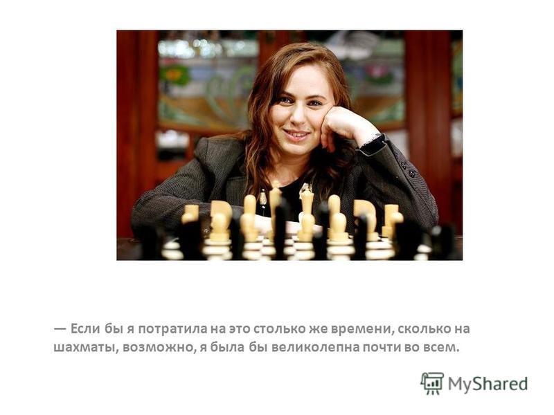 Если бы я потратила на это столько же времени, сколько на шахматы, возможно, я была бы великолепна почти во всем.