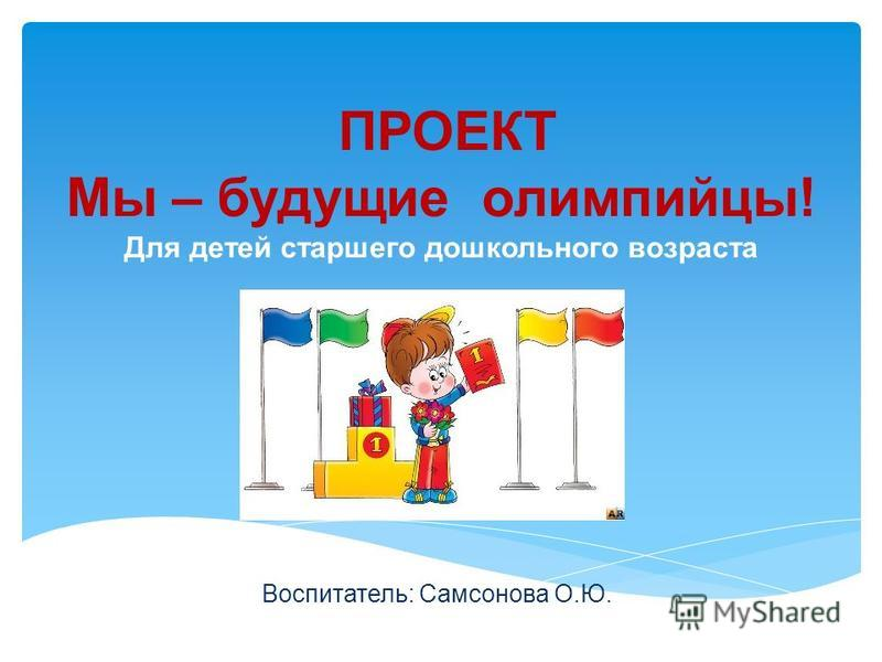 ПРОЕКТ Мы – будущие олимпийцы! Для детей старшего дошкольного возраста Воспитатель: Самсонова О.Ю.