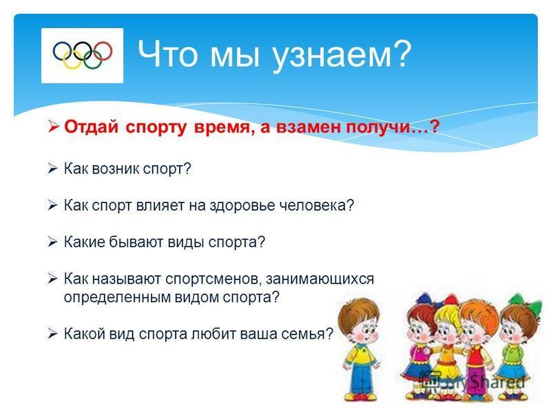 Что мы узнаем? Отдай спорту время, а взамен получи…? Как возник спорт? Как спорт влияет на здоровье человека? Какие бывают виды спорта? Как называют спортсменов, занимающихся определенным видом спорта? Какой вид спорта любит ваша семья?