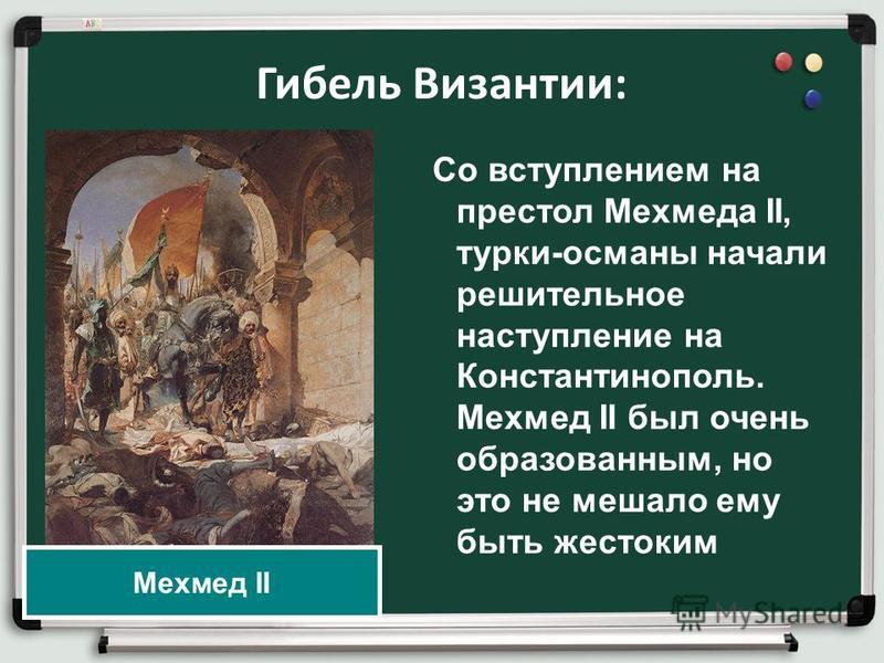 Гибель Византии: Со вступлением на престол Мехмеда II, турки-османы начали решительное наступление на Константинополь. Мехмед II был очень образованным, но это не мешало ему быть жестоким Мехмед II